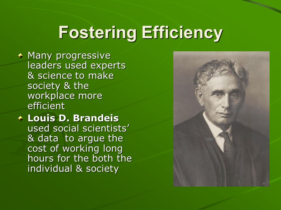 Fostering Efficiency Many progressive leaders used experts & science to make society & the workplace more efficient Louis D. Brandeis used social scie