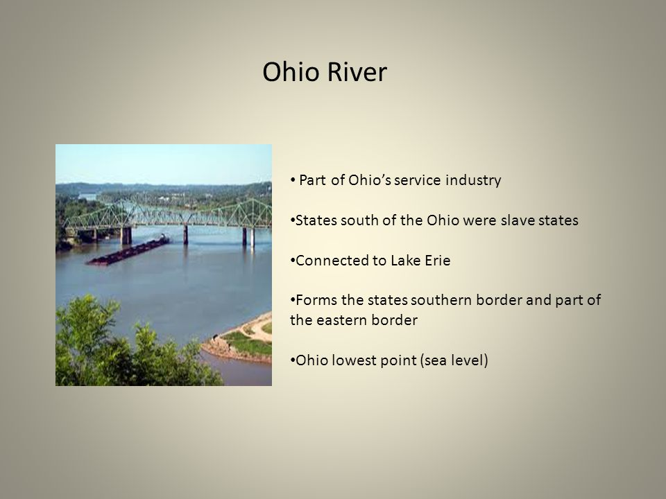 Ohio River Part of Ohio's service industry States south of the Ohio were slave states Connected to Lake Erie Forms the states southern border and part of the eastern border Ohio lowest point (sea level)