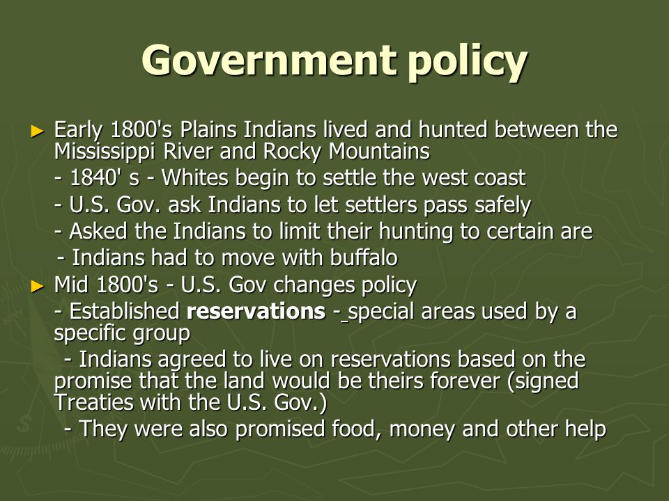 Government policy ► Early 1800 s Plains Indians lived and hunted between the Mississippi River and Rocky Mountains - 1840 s - Whites begin to settle the west coast - U.S.