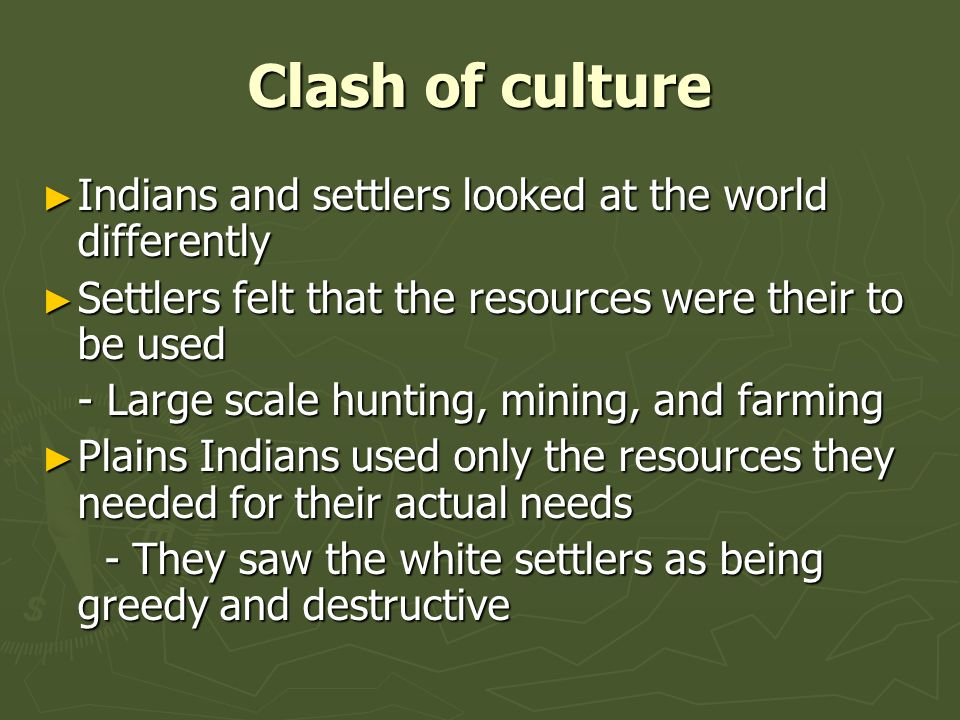Clash of culture ► Indians and settlers looked at the world differently ► Settlers felt that the resources were their to be used - Large scale hunting, mining, and farming ► Plains Indians used only the resources they needed for their actual needs - They saw the white settlers as being greedy and destructive - They saw the white settlers as being greedy and destructive