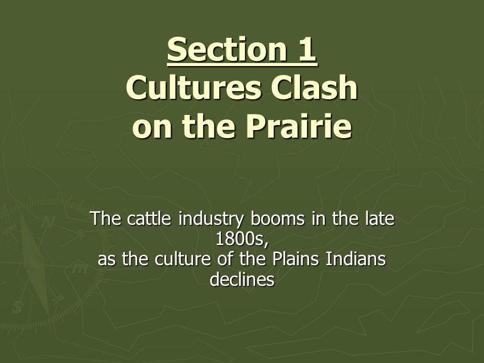 Section 1 Cultures Clash on the Prairie The cattle industry booms in the late 1800s, as the culture of the Plains Indians declines