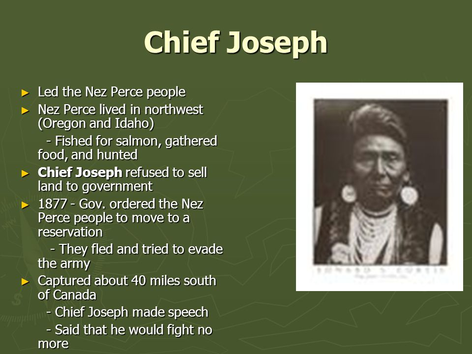 Chief Joseph ► Led the Nez Perce people ► Nez Perce lived in northwest (Oregon and Idaho) - Fished for salmon, gathered food, and hunted - Fished for salmon, gathered food, and hunted ► Chief Joseph refused to sell land to government ► 1877 - Gov.