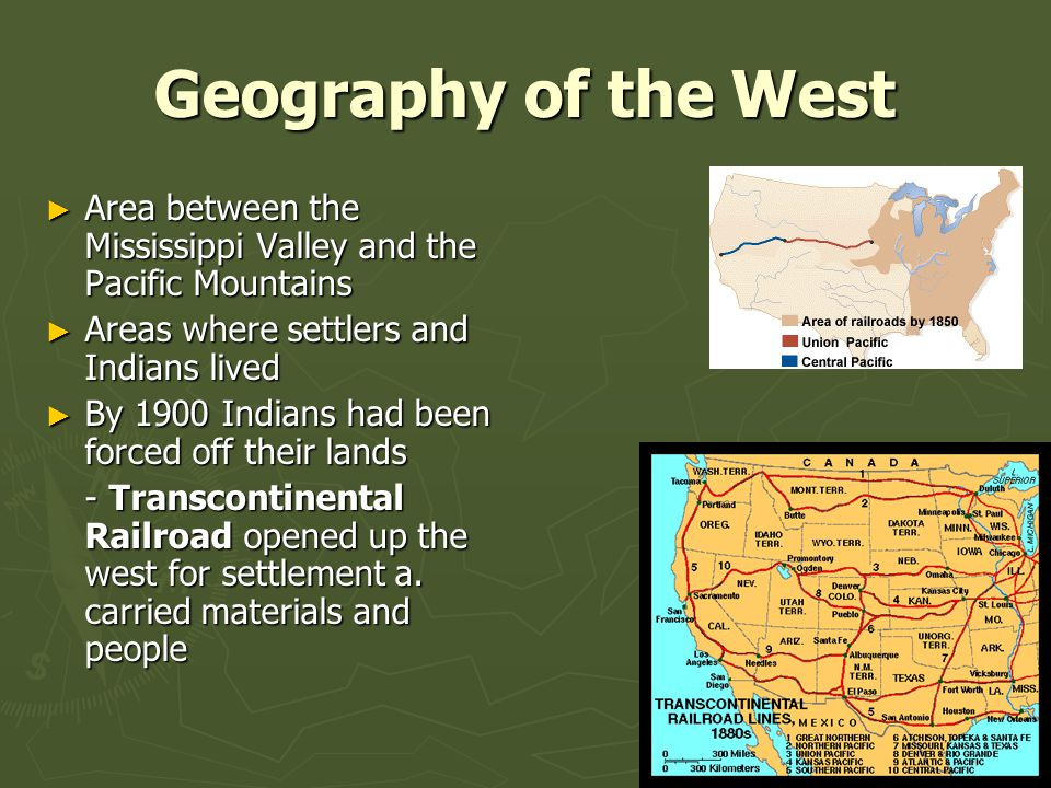 Geography of the West ► Area between the Mississippi Valley and the Pacific Mountains ► Areas where settlers and Indians lived ► By 1900 Indians had been forced off their lands - Transcontinental Railroad opened up the west for settlement a.