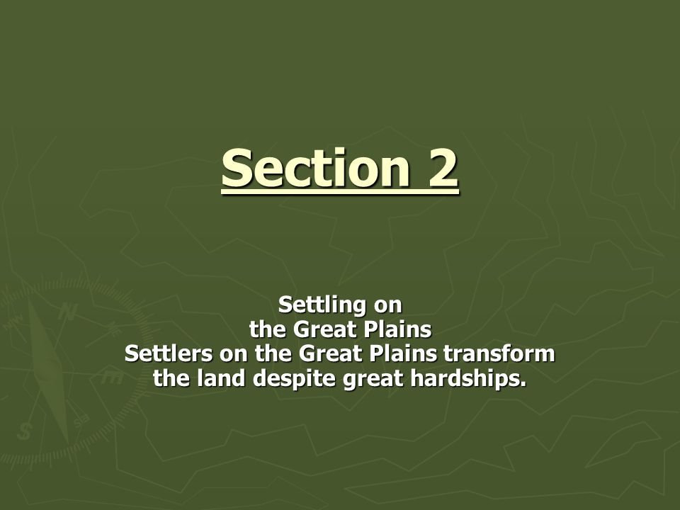 Section 2 Settling on the Great Plains Settlers on the Great Plains transform the land despite great hardships.