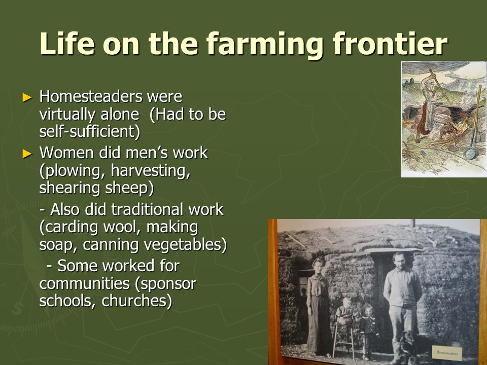 Life on the farming frontier ► Homesteaders were virtually alone (Had to be self-sufficient) ► Women did men's work (plowing, harvesting, shearing sheep) - Also did traditional work (carding wool, making soap, canning vegetables) - Some worked for communities (sponsor schools, churches) - Some worked for communities (sponsor schools, churches)