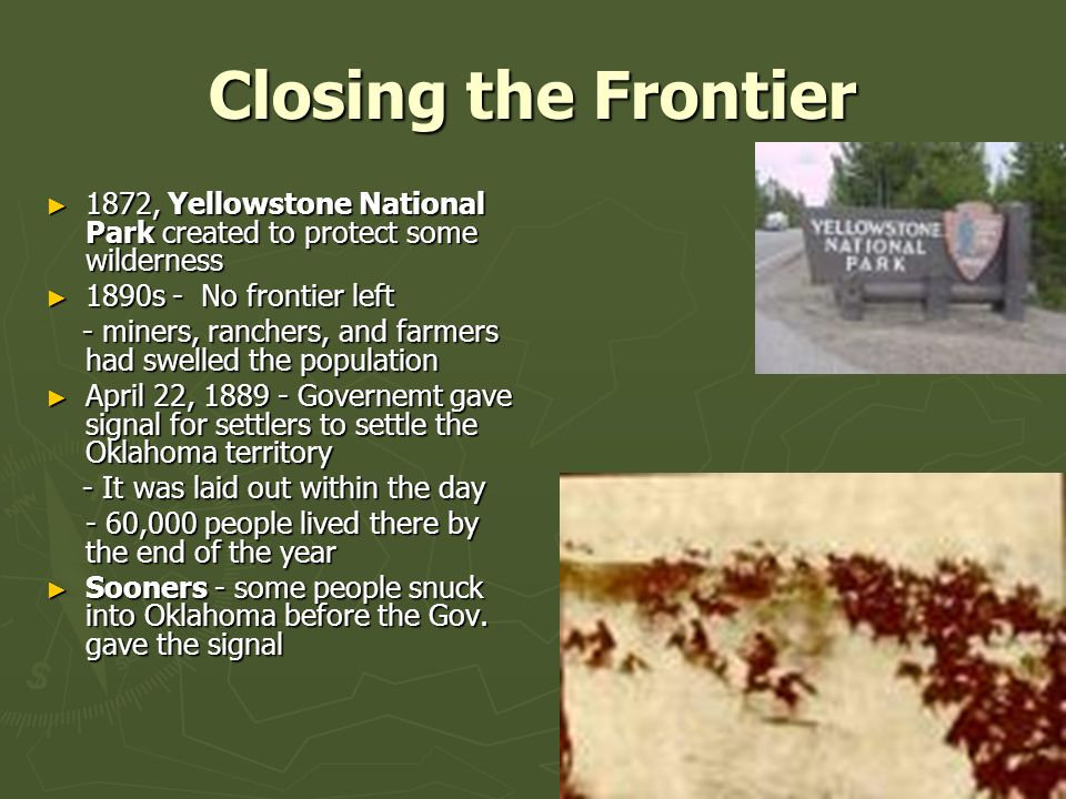 Closing the Frontier ► 1872, Yellowstone National Park created to protect some wilderness ► 1890s - No frontier left - miners, ranchers, and farmers had swelled the population - miners, ranchers, and farmers had swelled the population ► April 22, 1889 - Governemt gave signal for settlers to settle the Oklahoma territory - It was laid out within the day - It was laid out within the day - 60,000 people lived there by the end of the year ► Sooners - some people snuck into Oklahoma before the Gov.