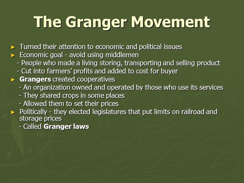 The Granger Movement ► Turned their attention to economic and political issues ► Economic goal - avoid using middlemen - People who made a living storing, transporting and selling product - People who made a living storing, transporting and selling product - Cut into farmers' profits and added to cost for buyer - Cut into farmers' profits and added to cost for buyer ► Grangers created cooperatives - An organization owned and operated by those who use its services - An organization owned and operated by those who use its services - They shared crops in some places - They shared crops in some places - Allowed them to set their prices - Allowed them to set their prices ► Politically - they elected legislatures that put limits on railroad and storage prices - Called Granger laws - Called Granger laws