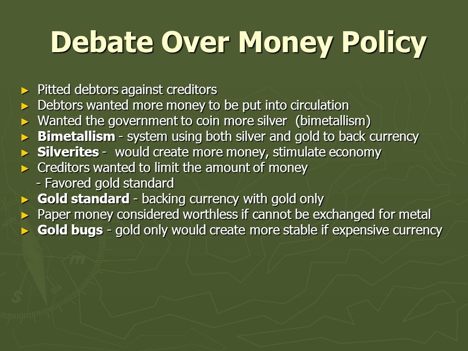 Debate Over Money Policy Debate Over Money Policy ► Pitted debtors against creditors ► Debtors wanted more money to be put into circulation ► Wanted the government to coin more silver (bimetallism) ► Bimetallism - system using both silver and gold to back currency ► Silverites - would create more money, stimulate economy ► Creditors wanted to limit the amount of money - Favored gold standard - Favored gold standard ► Gold standard - backing currency with gold only ► Paper money considered worthless if cannot be exchanged for metal ► Gold bugs - gold only would create more stable if expensive currency