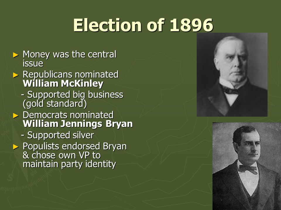 Election of 1896 Election of 1896 ► Money was the central issue ► Republicans nominated William McKinley - Supported big business (gold standard) - Supported big business (gold standard) ► Democrats nominated William Jennings Bryan - Supported silver - Supported silver ► Populists endorsed Bryan & chose own VP to maintain party identity