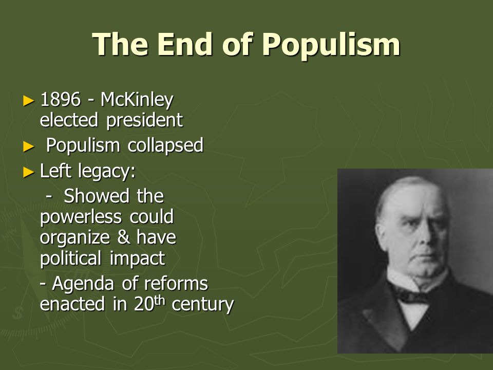 The End of Populism ► 1896 - McKinley elected president ► Populism collapsed ► Left legacy: - Showed the powerless could organize & have political impact - Showed the powerless could organize & have political impact - Agenda of reforms enacted in 20 th century - Agenda of reforms enacted in 20 th century