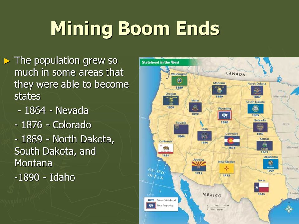 Mining Boom Ends ► The population grew so much in some areas that they were able to become states - 1864 - Nevada - 1864 - Nevada - 1876 - Colorado - 1889 - North Dakota, South Dakota, and Montana -1890 - Idaho