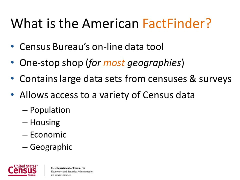 What is the American FactFinder? Census Bureau's on-line data tool One-stop shop (for most geographies) Contains large data sets from censuses & surve