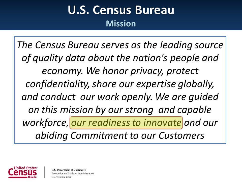 U.S. Census Bureau Mission The Census Bureau serves as the leading source of quality data about the nation's people and economy. We honor privacy, pro