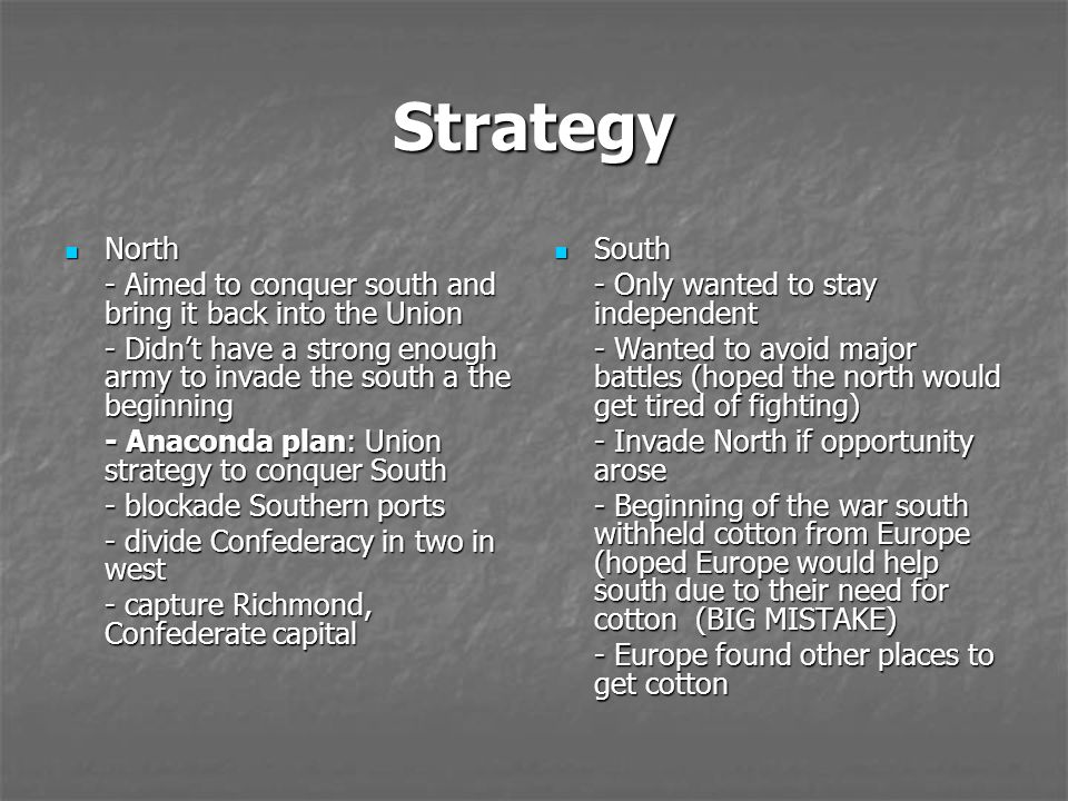 Strategy North North - Aimed to conquer south and bring it back into the Union - Didn't have a strong enough army to invade the south a the beginning