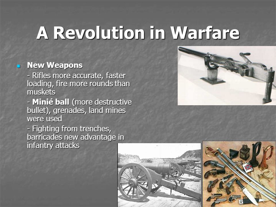A Revolution in Warfare New Weapons New Weapons - Rifles more accurate, faster loading, fire more rounds than muskets - Minié ball (more destructive b