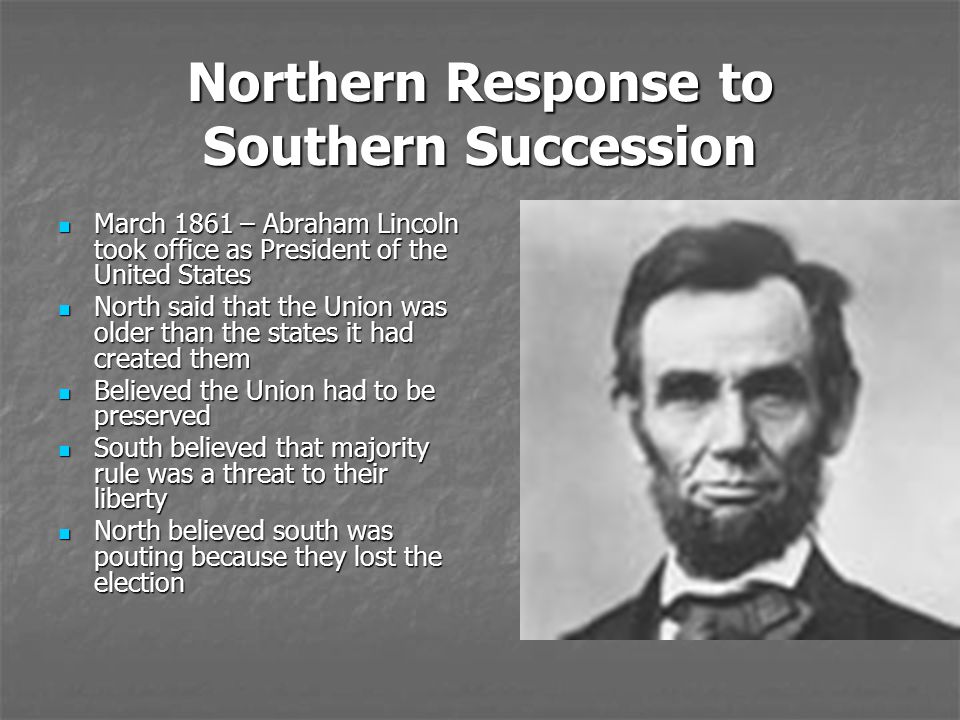 Northern Response to Southern Succession March 1861 – Abraham Lincoln took office as President of the United States March 1861 – Abraham Lincoln took