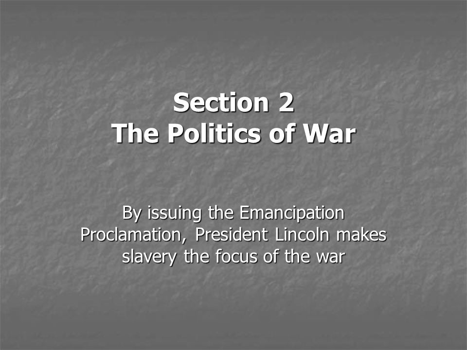 Section 2 The Politics of War By issuing the Emancipation Proclamation, President Lincoln makes slavery the focus of the war
