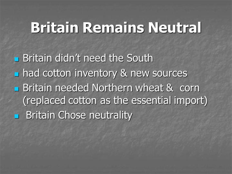 Britain Remains Neutral Britain didn't need the South Britain didn't need the South had cotton inventory & new sources had cotton inventory & new sour