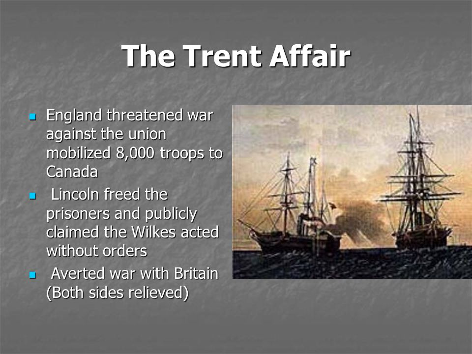 The Trent Affair England threatened war against the union mobilized 8,000 troops to Canada England threatened war against the union mobilized 8,000 tr