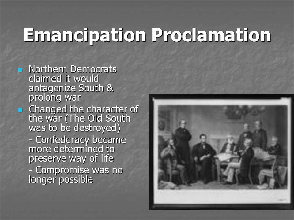 Emancipation Proclamation Northern Democrats claimed it would antagonize South & prolong war Northern Democrats claimed it would antagonize South & pr