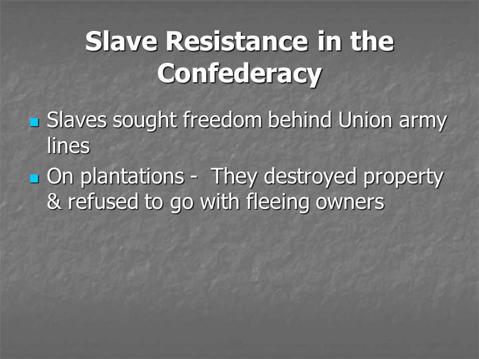 Slave Resistance in the Confederacy Slaves sought freedom behind Union army lines Slaves sought freedom behind Union army lines On plantations - They