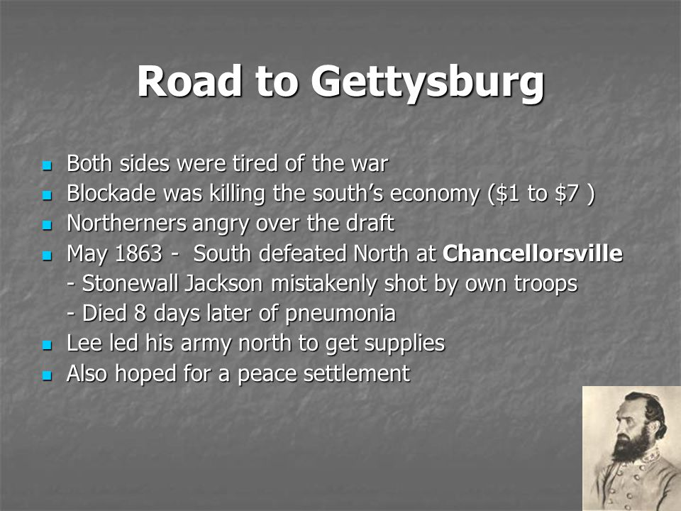 Road to Gettysburg Both sides were tired of the war Both sides were tired of the war Blockade was killing the south's economy ($1 to $7 ) Blockade was