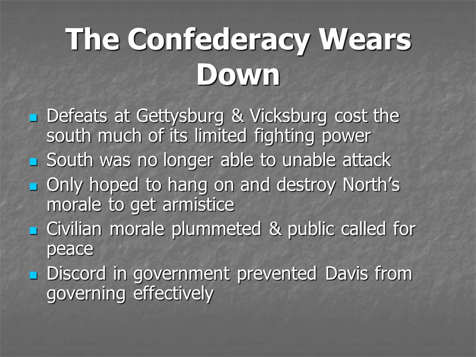 The Confederacy Wears Down Defeats at Gettysburg & Vicksburg cost the south much of its limited fighting power Defeats at Gettysburg & Vicksburg cost