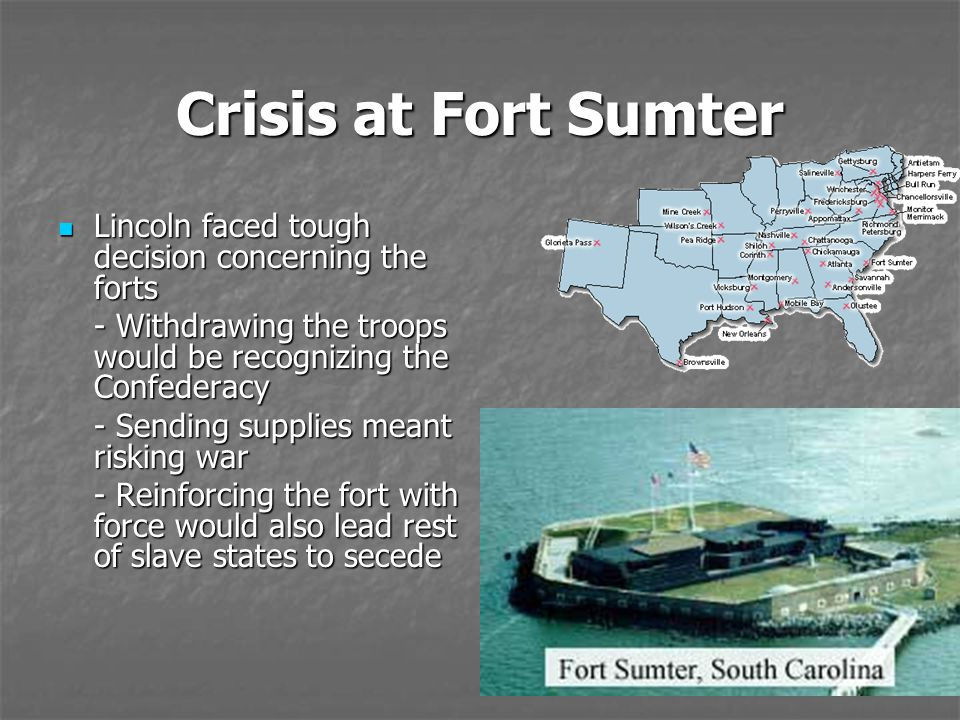 Crisis at Fort Sumter Lincoln faced tough decision concerning the forts Lincoln faced tough decision concerning the forts - Withdrawing the troops wou
