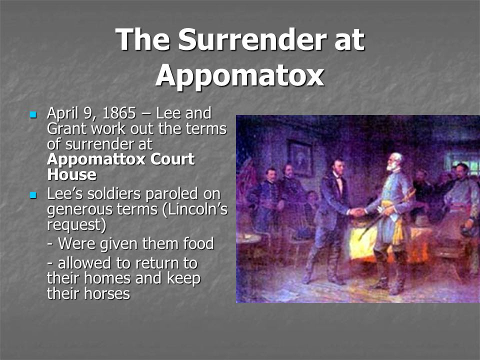 The Surrender at Appomatox April 9, 1865 – Lee and Grant work out the terms of surrender at Appomattox Court House April 9, 1865 – Lee and Grant work