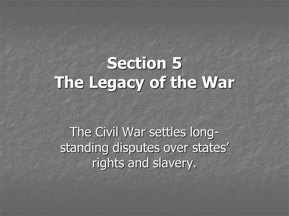 Section 5 The Legacy of the War The Civil War settles long- standing disputes over states' rights and slavery.