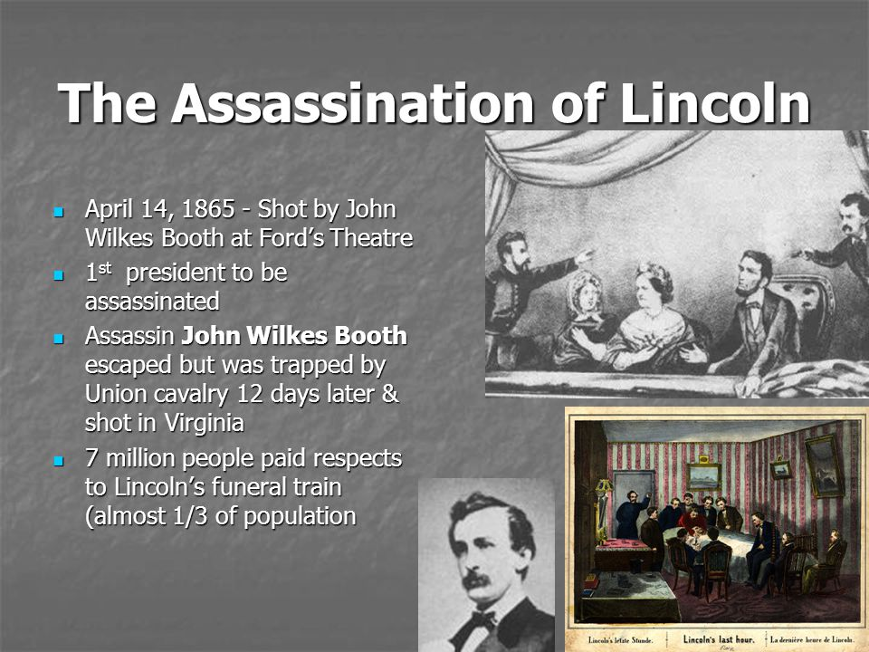 The Assassination of Lincoln April 14, 1865 - Shot by John Wilkes Booth at Ford's Theatre April 14, 1865 - Shot by John Wilkes Booth at Ford's Theatre