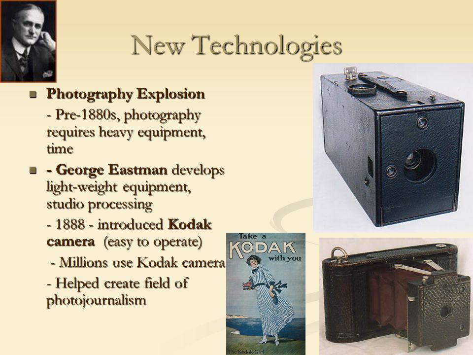 New Technologies Photography Explosion Photography Explosion - Pre-1880s, photography requires heavy equipment, time - George Eastman develops light-weight equipment, studio processing - George Eastman develops light-weight equipment, studio processing - 1888 - introduced Kodak camera (easy to operate) - Millions use Kodak camera - Millions use Kodak camera - Helped create field of photojournalism