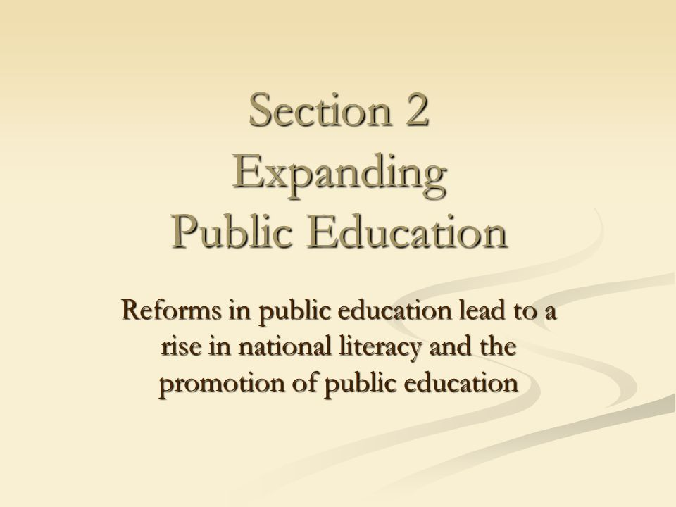 Section 2 Expanding Public Education Reforms in public education lead to a rise in national literacy and the promotion of public education