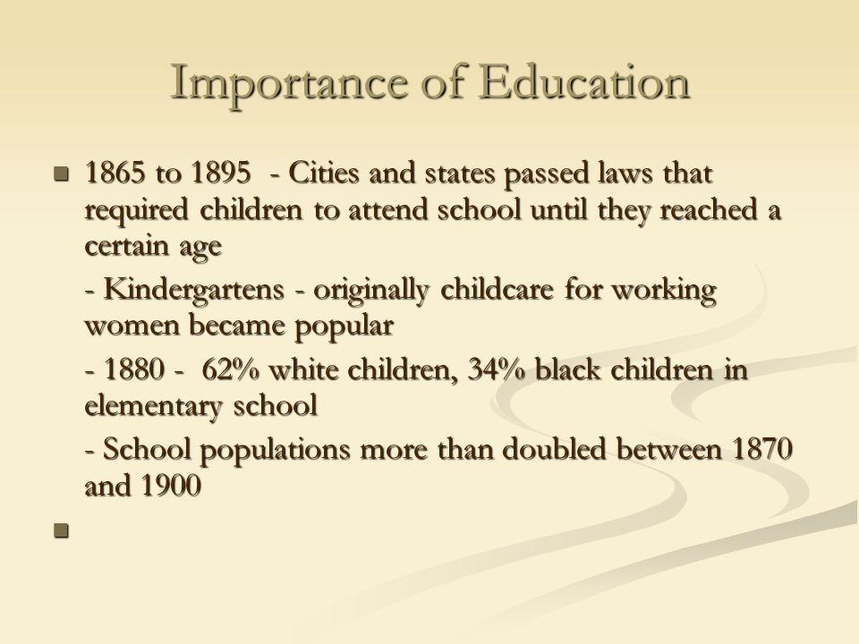 Importance of Education 1865 to 1895 - Cities and states passed laws that required children to attend school until they reached a certain age 1865 to