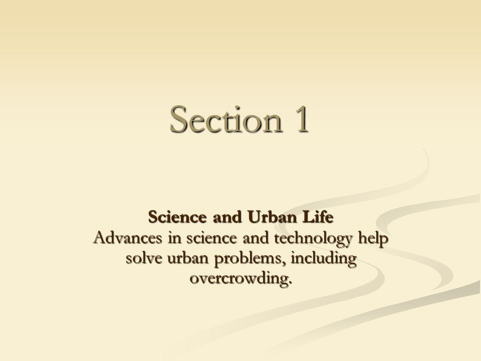 Section 1 Science and Urban Life Advances in science and technology help solve urban problems, including overcrowding.