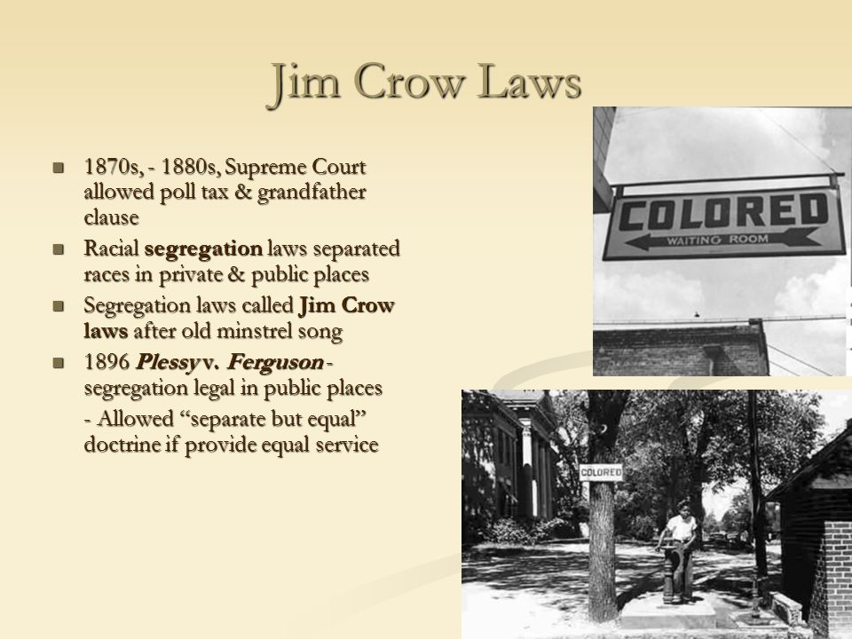 Jim Crow Laws 1870s, - 1880s, Supreme Court allowed poll tax & grandfather clause 1870s, - 1880s, Supreme Court allowed poll tax & grandfather clause Racial segregation laws separated races in private & public places Racial segregation laws separated races in private & public places Segregation laws called Jim Crow laws after old minstrel song Segregation laws called Jim Crow laws after old minstrel song 1896 Plessy v.