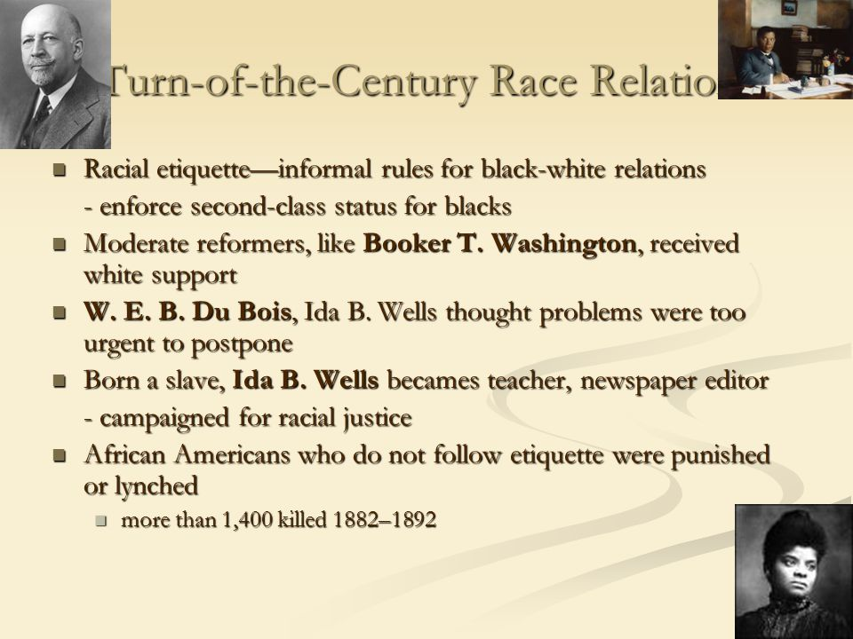 Turn-of-the-Century Race Relations Racial etiquette—informal rules for black-white relations Racial etiquette—informal rules for black-white relations - enforce second-class status for blacks Moderate reformers, like Booker T.