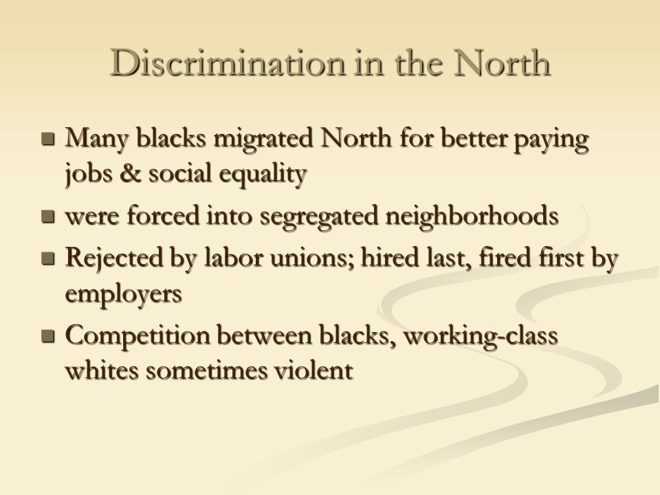 Discrimination in the North Many blacks migrated North for better paying jobs & social equality Many blacks migrated North for better paying jobs & social equality were forced into segregated neighborhoods were forced into segregated neighborhoods Rejected by labor unions; hired last, fired first by employers Rejected by labor unions; hired last, fired first by employers Competition between blacks, working-class whites sometimes violent Competition between blacks, working-class whites sometimes violent