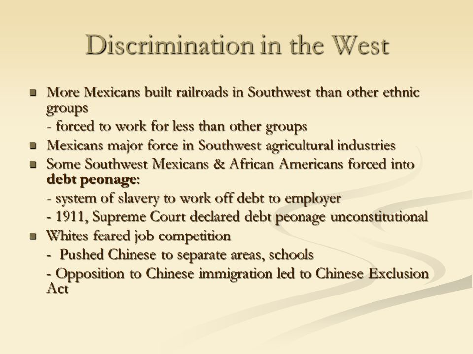 Discrimination in the West More Mexicans built railroads in Southwest than other ethnic groups More Mexicans built railroads in Southwest than other ethnic groups - forced to work for less than other groups Mexicans major force in Southwest agricultural industries Mexicans major force in Southwest agricultural industries Some Southwest Mexicans & African Americans forced into debt peonage: Some Southwest Mexicans & African Americans forced into debt peonage: - system of slavery to work off debt to employer - 1911, Supreme Court declared debt peonage unconstitutional Whites feared job competition Whites feared job competition - Pushed Chinese to separate areas, schools - Opposition to Chinese immigration led to Chinese Exclusion Act