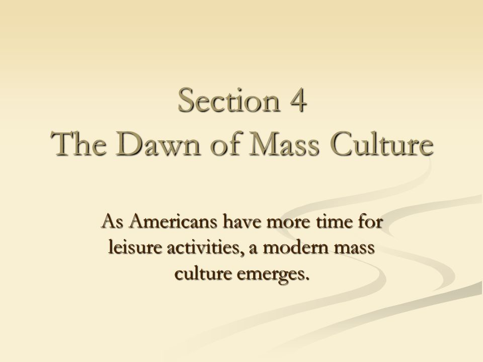 Section 4 The Dawn of Mass Culture As Americans have more time for leisure activities, a modern mass culture emerges.