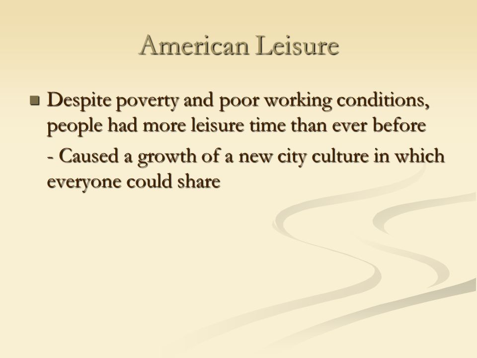 American Leisure Despite poverty and poor working conditions, people had more leisure time than ever before Despite poverty and poor working conditions, people had more leisure time than ever before - Caused a growth of a new city culture in which everyone could share