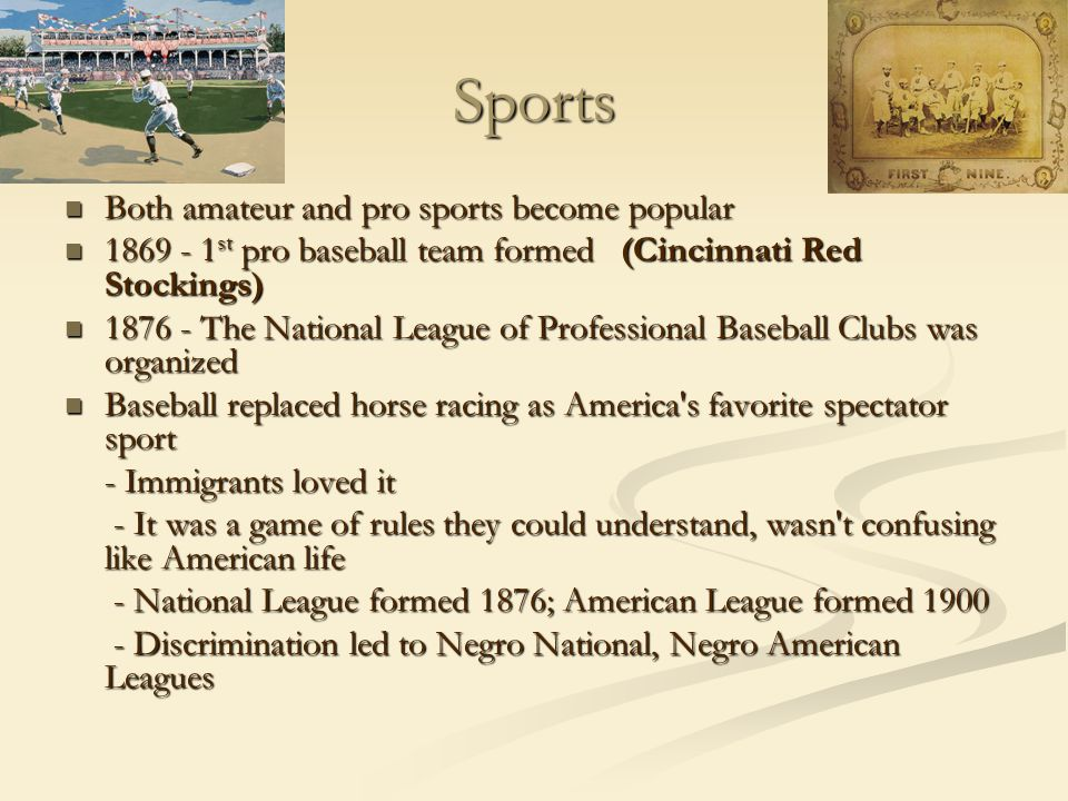 Sports Both amateur and pro sports become popular Both amateur and pro sports become popular 1869 - 1 st pro baseball team formed (Cincinnati Red Stockings) 1869 - 1 st pro baseball team formed (Cincinnati Red Stockings) 1876 - The National League of Professional Baseball Clubs was organized 1876 - The National League of Professional Baseball Clubs was organized Baseball replaced horse racing as America s favorite spectator sport Baseball replaced horse racing as America s favorite spectator sport - Immigrants loved it - It was a game of rules they could understand, wasn t confusing like American life - It was a game of rules they could understand, wasn t confusing like American life - National League formed 1876; American League formed 1900 - National League formed 1876; American League formed 1900 - Discrimination led to Negro National, Negro American Leagues - Discrimination led to Negro National, Negro American Leagues
