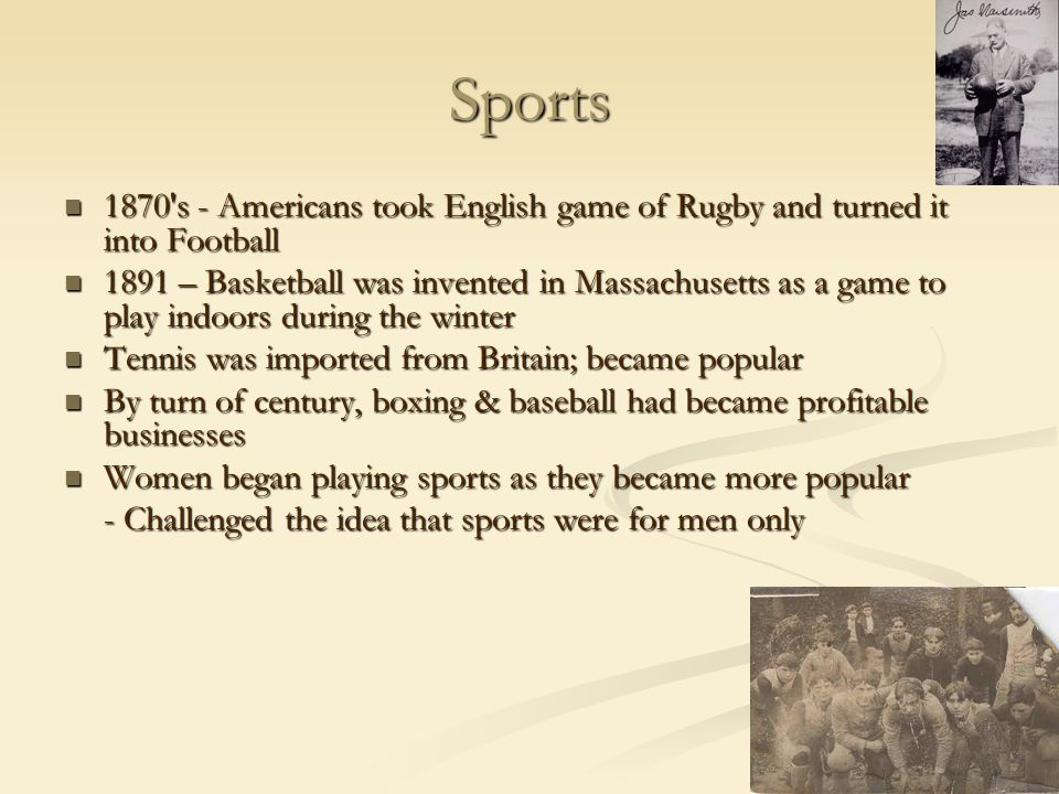 Sports 1870 s - Americans took English game of Rugby and turned it into Football 1870 s - Americans took English game of Rugby and turned it into Football 1891 – Basketball was invented in Massachusetts as a game to play indoors during the winter 1891 – Basketball was invented in Massachusetts as a game to play indoors during the winter Tennis was imported from Britain; became popular Tennis was imported from Britain; became popular By turn of century, boxing & baseball had became profitable businesses By turn of century, boxing & baseball had became profitable businesses Women began playing sports as they became more popular Women began playing sports as they became more popular - Challenged the idea that sports were for men only