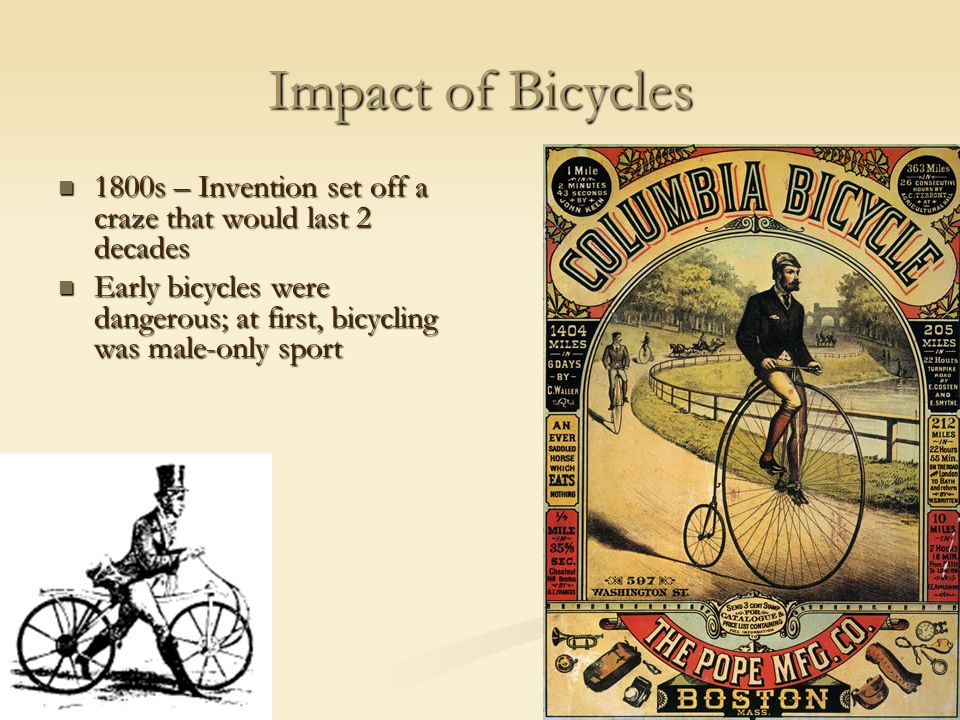 Impact of Bicycles 1800s – Invention set off a craze that would last 2 decades 1800s – Invention set off a craze that would last 2 decades Early bicycles were dangerous; at first, bicycling was male-only sport Early bicycles were dangerous; at first, bicycling was male-only sport