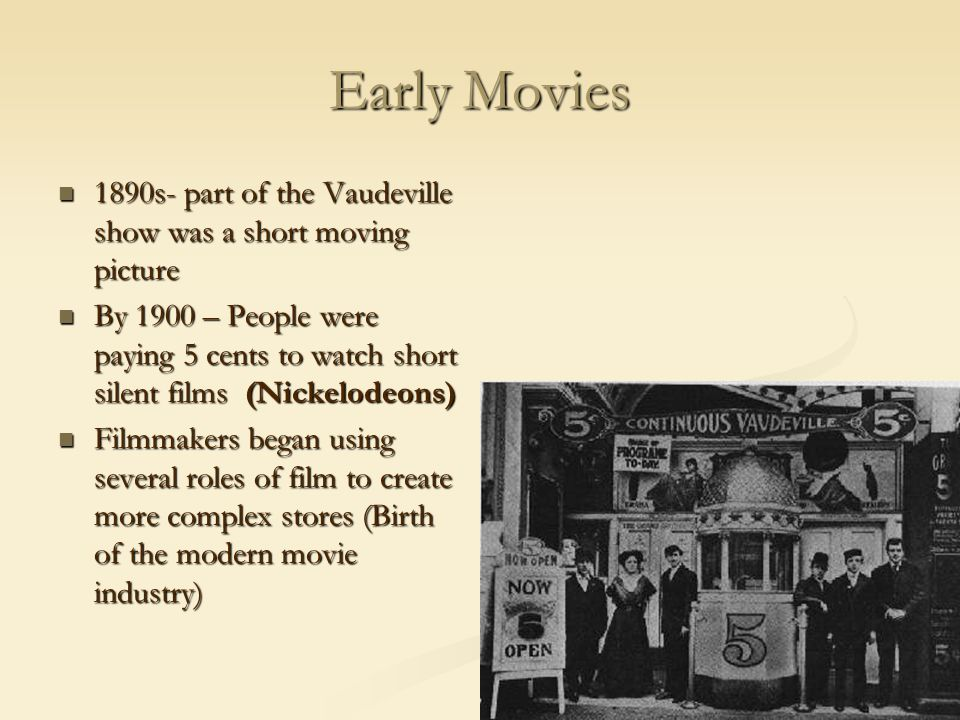 Early Movies 1890s- part of the Vaudeville show was a short moving picture 1890s- part of the Vaudeville show was a short moving picture By 1900 – Peo