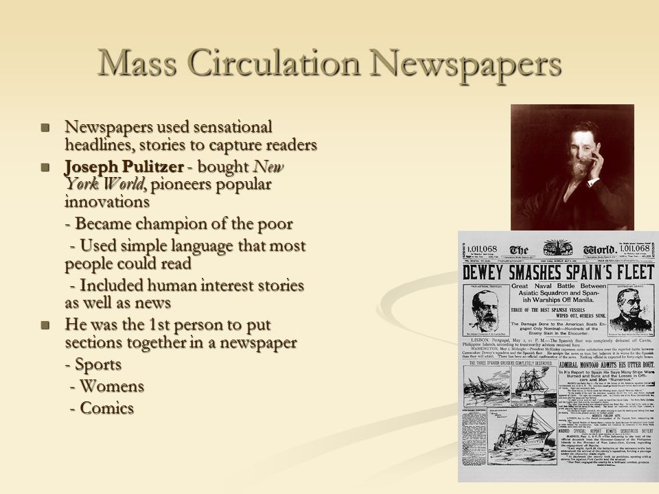 Mass Circulation Newspapers Newspapers used sensational headlines, stories to capture readers Newspapers used sensational headlines, stories to capture readers Joseph Pulitzer - bought New York World, pioneers popular innovations Joseph Pulitzer - bought New York World, pioneers popular innovations - Became champion of the poor - Used simple language that most people could read - Used simple language that most people could read - Included human interest stories as well as news - Included human interest stories as well as news He was the 1st person to put sections together in a newspaper He was the 1st person to put sections together in a newspaper - Sports - Womens - Womens - Comics - Comics