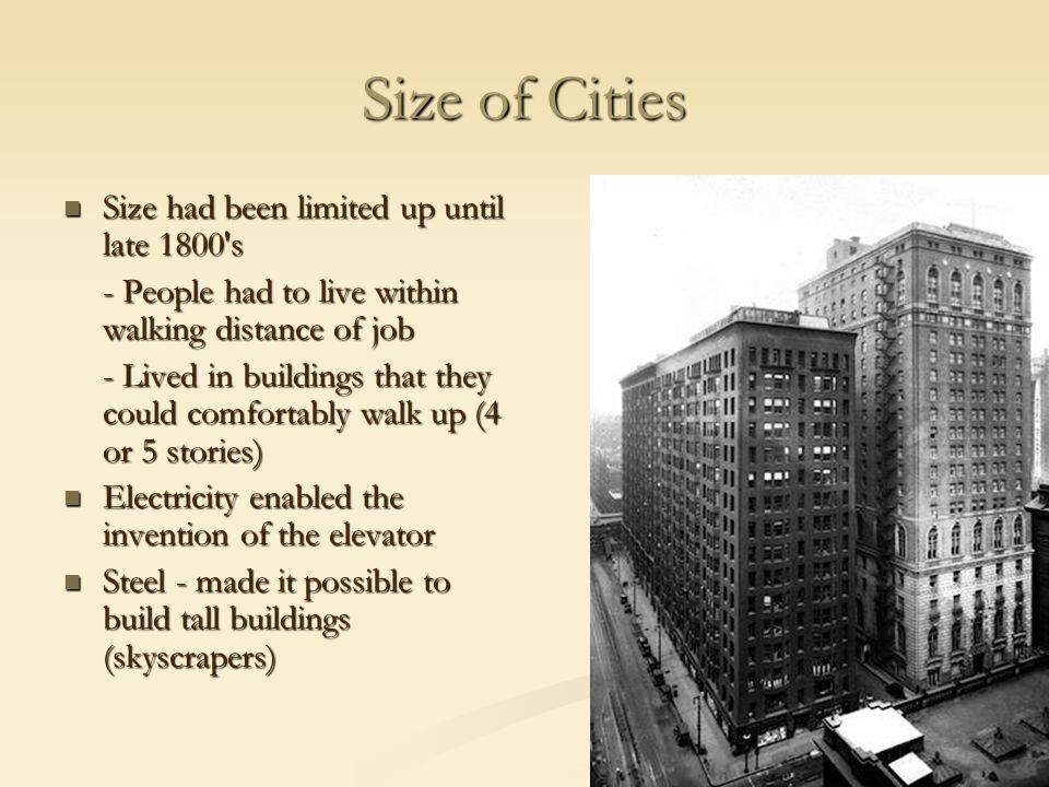 Size of Cities Size had been limited up until late 1800 s Size had been limited up until late 1800 s - People had to live within walking distance of job - Lived in buildings that they could comfortably walk up (4 or 5 stories) Electricity enabled the invention of the elevator Electricity enabled the invention of the elevator Steel - made it possible to build tall buildings (skyscrapers) Steel - made it possible to build tall buildings (skyscrapers)