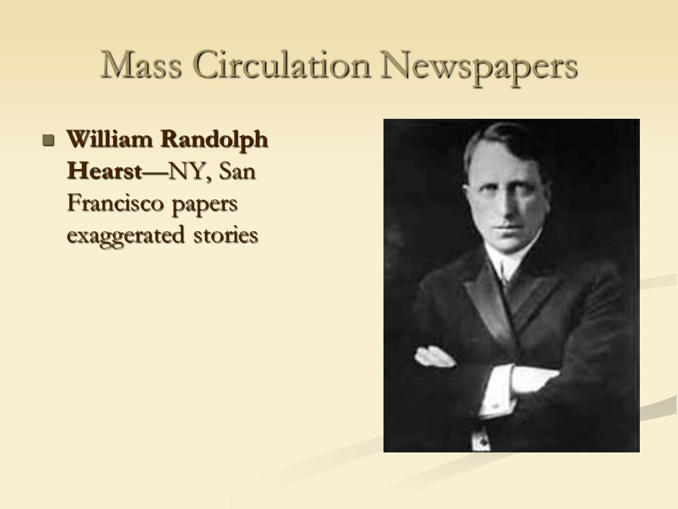 Mass Circulation Newspapers William Randolph Hearst—NY, San Francisco papers exaggerated stories William Randolph Hearst—NY, San Francisco papers exag