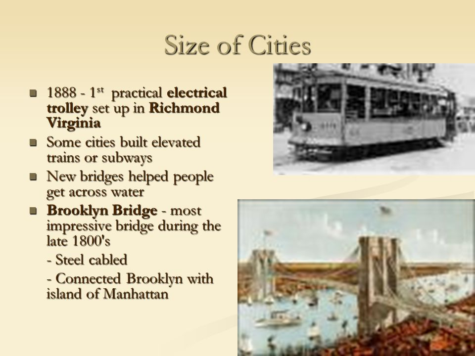 Size of Cities 1888 - 1 st practical electrical trolley set up in Richmond Virginia 1888 - 1 st practical electrical trolley set up in Richmond Virginia Some cities built elevated trains or subways Some cities built elevated trains or subways New bridges helped people get across water New bridges helped people get across water Brooklyn Bridge - most impressive bridge during the late 1800 s Brooklyn Bridge - most impressive bridge during the late 1800 s - Steel cabled - Connected Brooklyn with island of Manhattan