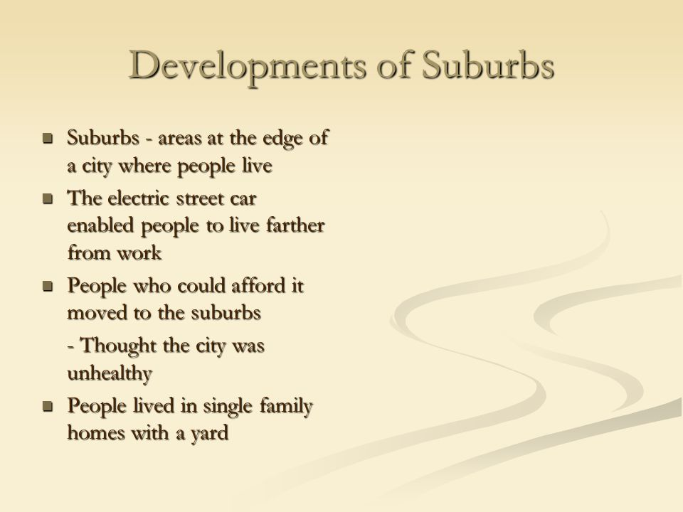 Developments of Suburbs Suburbs - areas at the edge of a city where people live Suburbs - areas at the edge of a city where people live The electric street car enabled people to live farther from work The electric street car enabled people to live farther from work People who could afford it moved to the suburbs People who could afford it moved to the suburbs - Thought the city was unhealthy People lived in single family homes with a yard People lived in single family homes with a yard